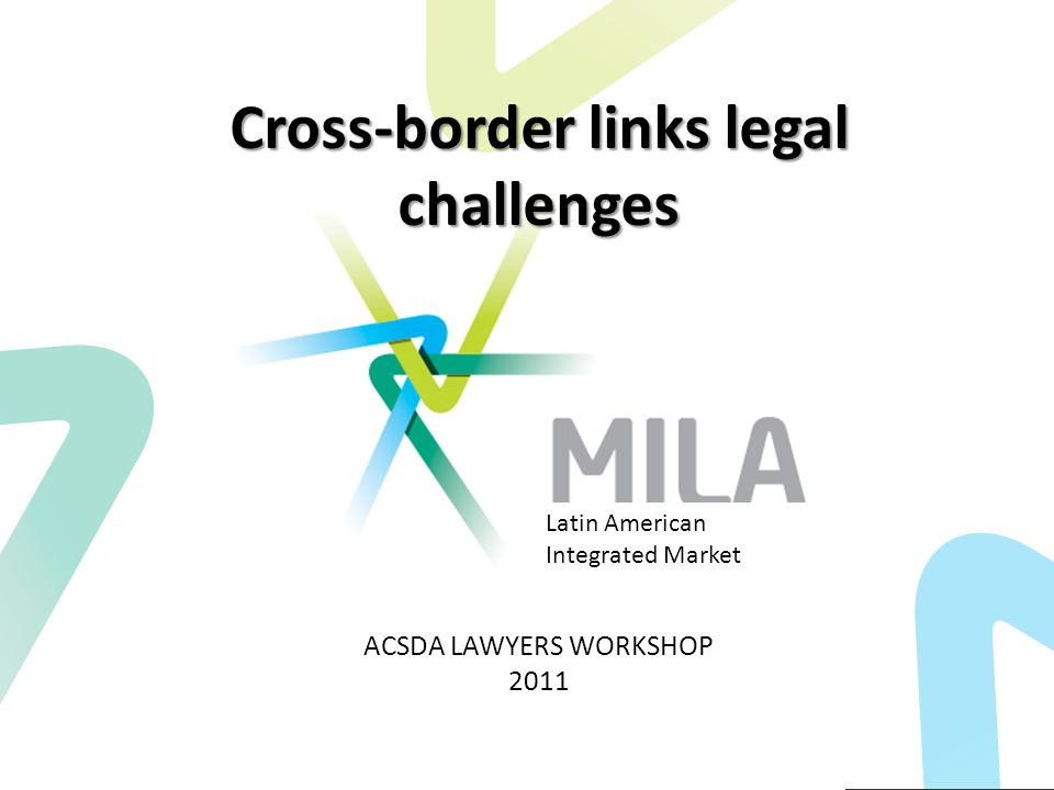 Cross-border links legal challenges ACSDA LAWYERS WORKSHOP 2011 Latin American Integrated Market