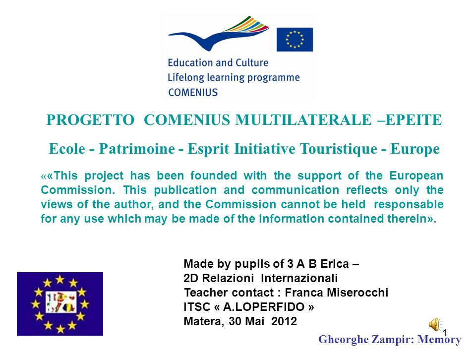 Made by pupils of 3 A B Erica – 2D Relazioni Internazionali Teacher contact : Franca Miserocchi ITSC « A.LOPERFIDO » Matera, 30 Mai 2012 PROGETTO COMENIUS MULTILATERALE –EPEITE Ecole - Patrimoine - Esprit Initiative Touristique - Europe « «This project has been founded with the support of the European Commission.