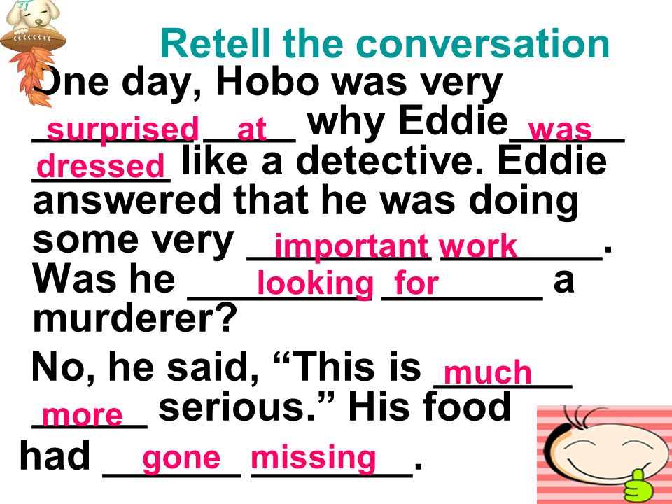 One day, Hobo was very _______ ____ why Eddie_____ ______ like a detective. Eddie answered that he was doing some very ________ _______. Was he ______