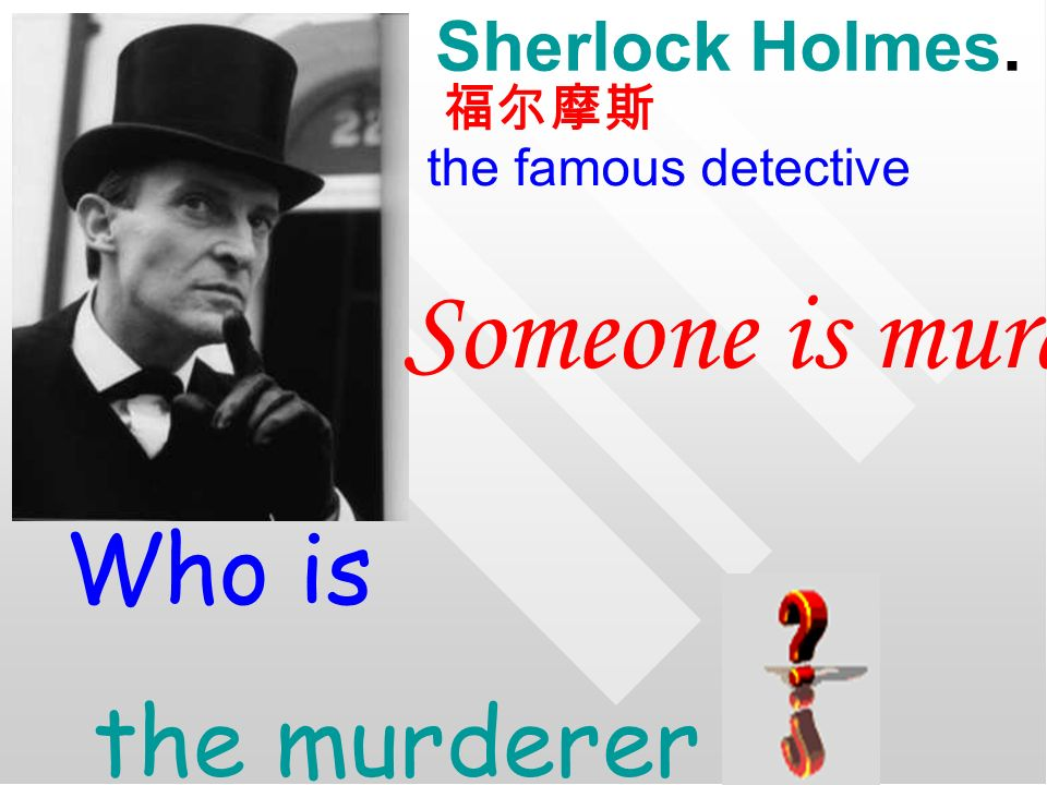 Sherlock Holmes. the famous detective Someone is murdered! Who is the murderer