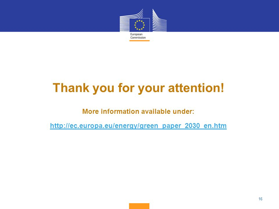 16 Thank you for your attention! More information available under: http://ec.europa.eu/energy/green_paper_2030_en.htm