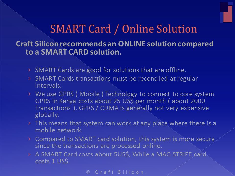 Craft Silicon recommends an ONLINE solution compared to a SMART CARD solution. SMART Cards are good for solutions that are offline. SMART Cards transa