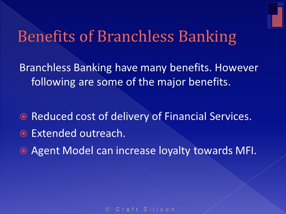 Branchless Banking have many benefits. However following are some of the major benefits. Reduced cost of delivery of Financial Services. Extended outr