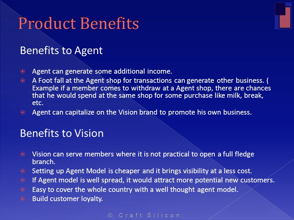 Benefits to Agent Agent can generate some additional income. A Foot fall at the Agent shop for transactions can generate other business. ( Example if