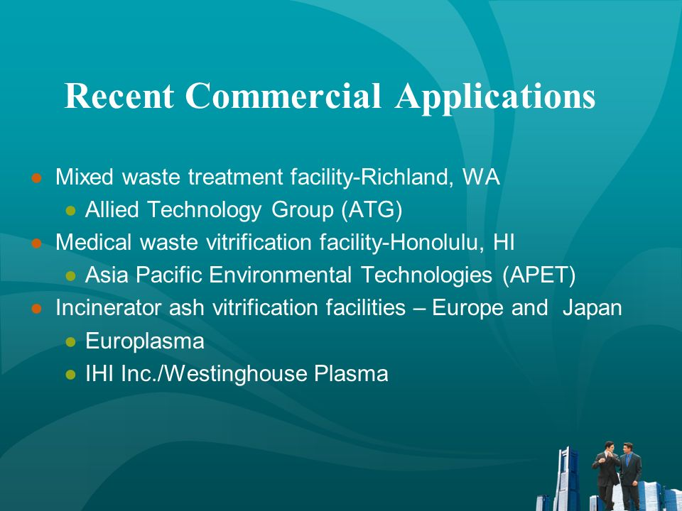 Recent Commercial Applications Mixed waste treatment facility-Richland, WA Allied Technology Group (ATG) Medical waste vitrification facility-Honolulu