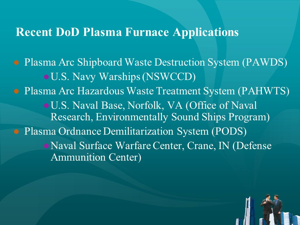 Recent DoD Plasma Furnace Applications Plasma Arc Shipboard Waste Destruction System (PAWDS) U.S. Navy Warships (NSWCCD) Plasma Arc Hazardous Waste Tr