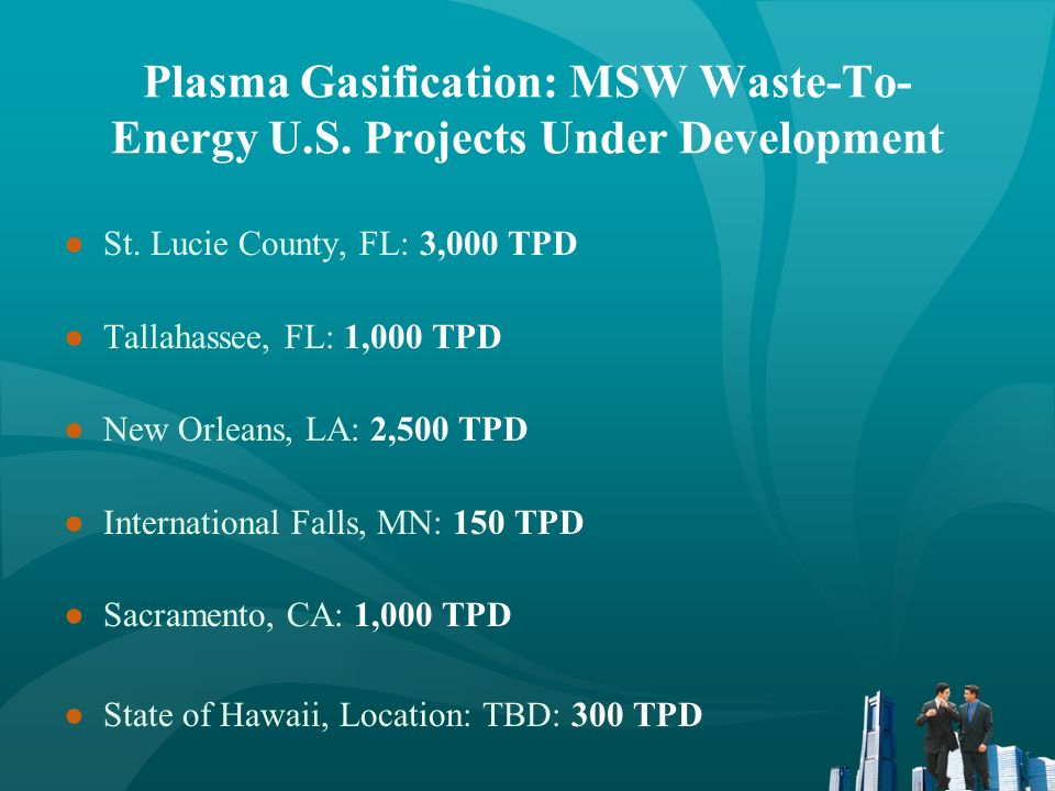 Plasma Gasification: MSW Waste-To- Energy U.S. Projects Under Development St. Lucie County, FL: 3,000 TPD Tallahassee, FL: 1,000 TPD New Orleans, LA:
