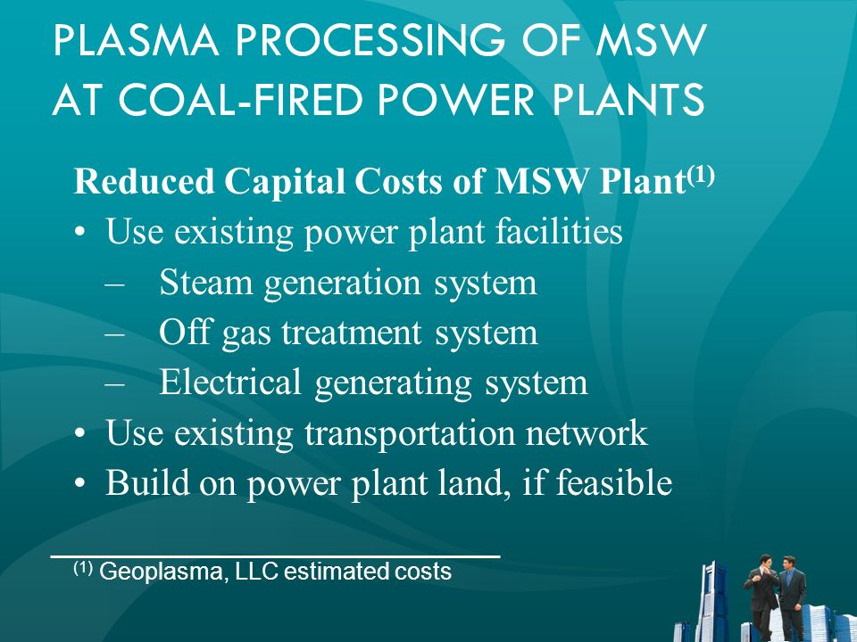 PLASMA PROCESSING OF MSW AT COAL-FIRED POWER PLANTS Reduced Capital Costs of MSW Plant (1) Use existing power plant facilities –Steam generation syste