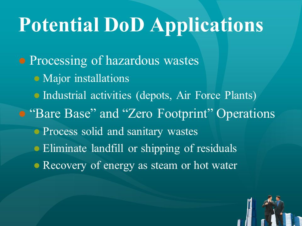 Potential DoD Applications Processing of hazardous wastes Major installations Industrial activities (depots, Air Force Plants) Bare Base and Zero Foot