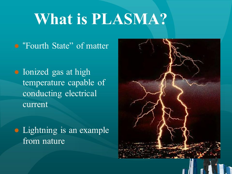 What is PLASMA? Fourth State of matter Ionized gas at high temperature capable of conducting electrical current Lightning is an example from nature