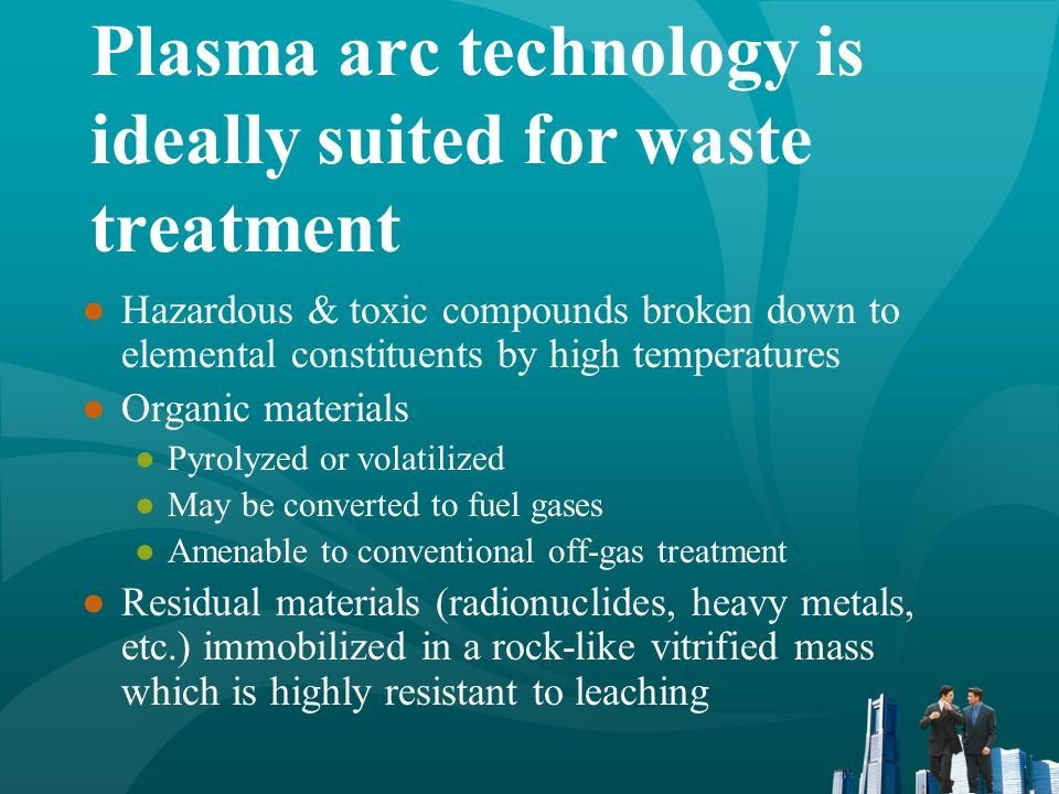 Plasma arc technology is ideally suited for waste treatment Hazardous & toxic compounds broken down to elemental constituents by high temperatures Org