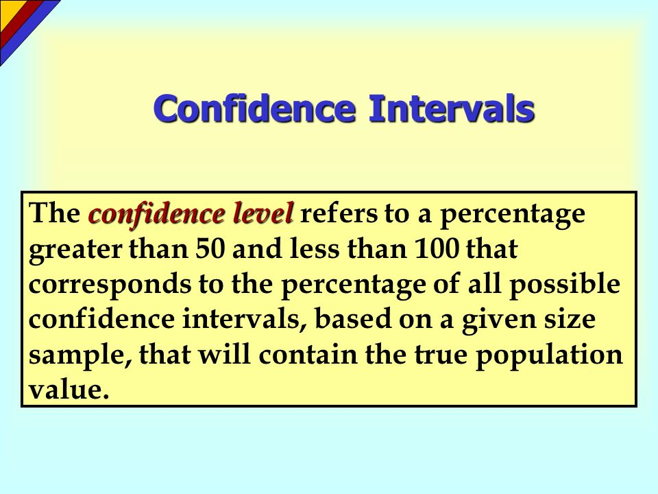 Confidence Intervals confidence level The confidence level refers to a percentage greater than 50 and less than 100 that corresponds to the percentage