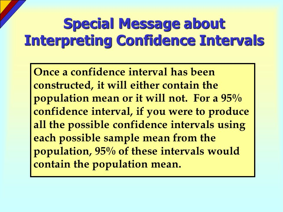 Special Message about Interpreting Confidence Intervals Once a confidence interval has been constructed, it will either contain the population mean or