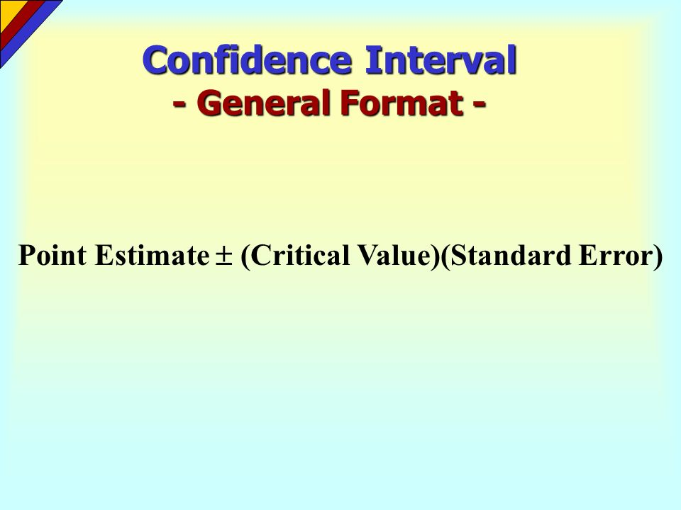Confidence Interval - General Format - Point Estimate (Critical Value)(Standard Error)