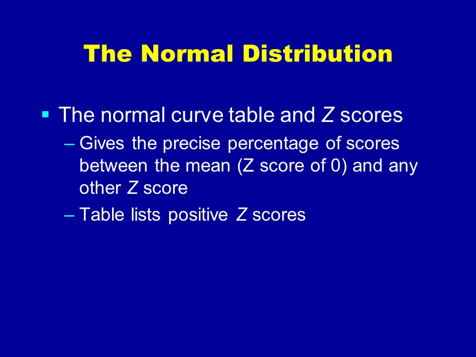 The Normal Distribution The normal curve table and Z scores –Gives the precise percentage of scores between the mean (Z score of 0) and any other Z sc