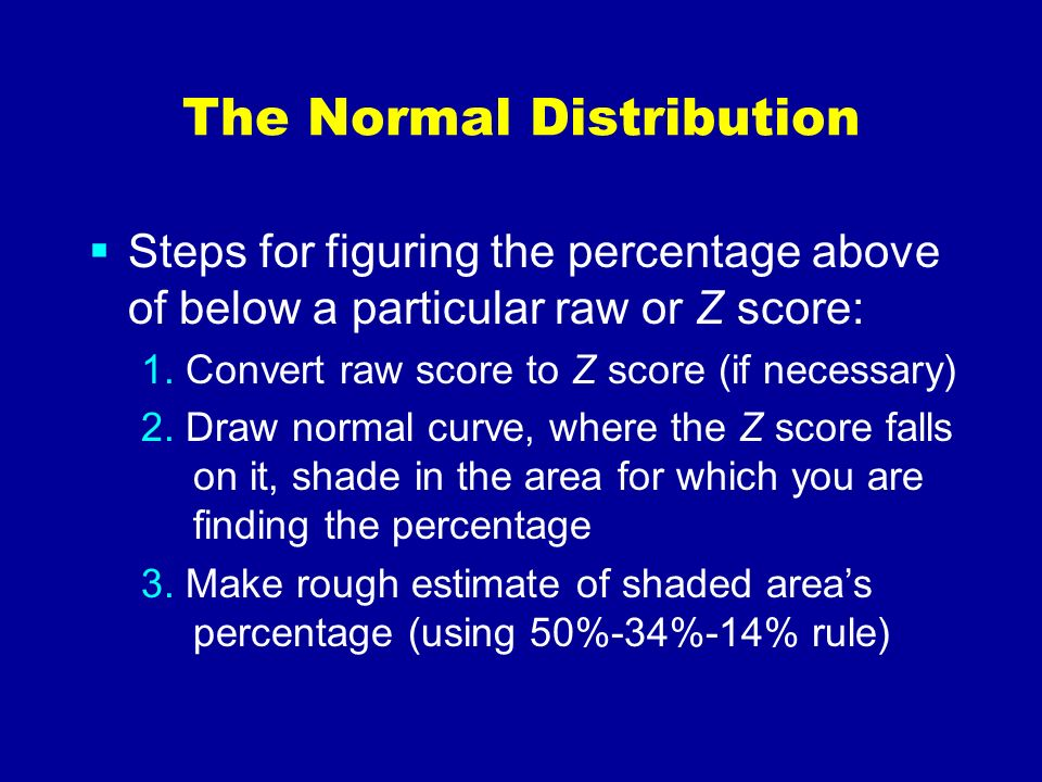 The Normal Distribution Steps for figuring the percentage above of below a particular raw or Z score: 1. Convert raw score to Z score (if necessary) 2