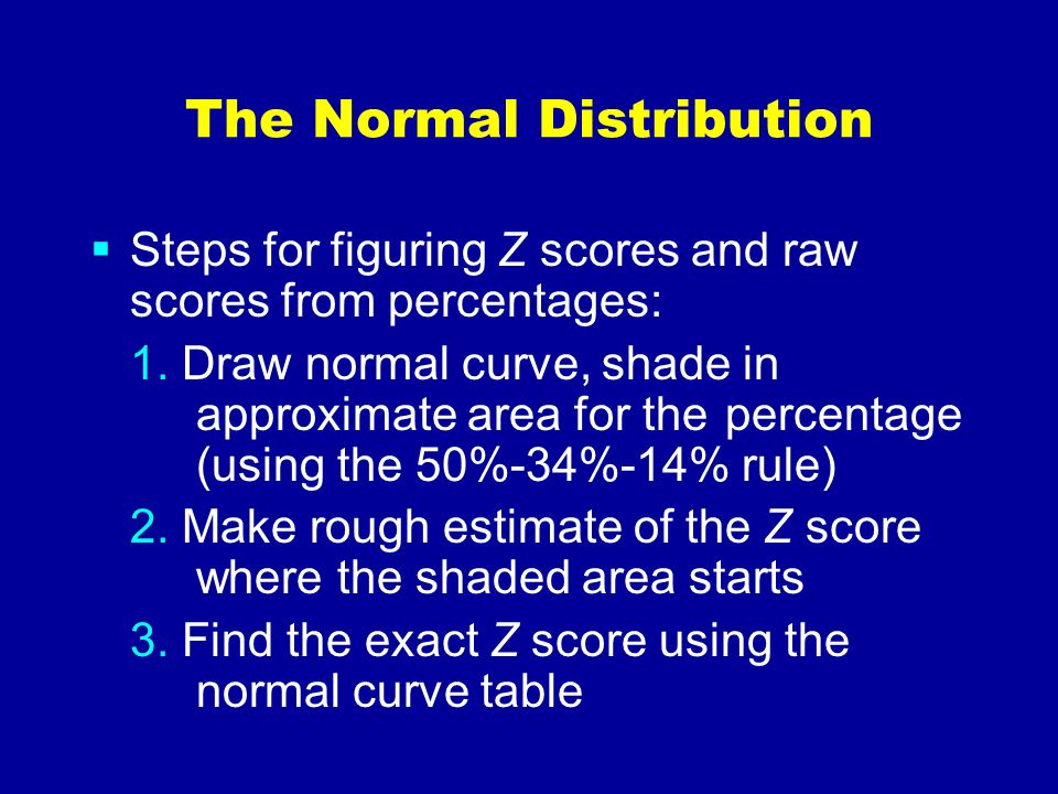 The Normal Distribution Steps for figuring Z scores and raw scores from percentages: 1. Draw normal curve, shade in approximate area for the percentag