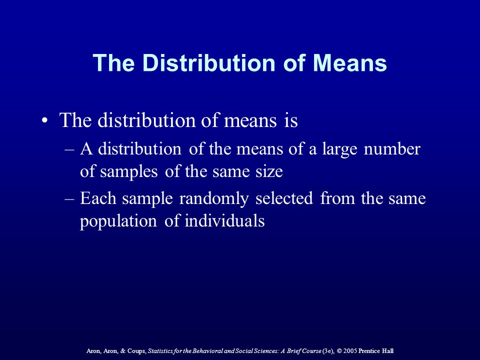 Aron, Aron, & Coups, Statistics for the Behavioral and Social Sciences: A Brief Course (3e), © 2005 Prentice Hall The Distribution of Means The distribution of means is –A distribution of the means of a large number of samples of the same size –Each sample randomly selected from the same population of individuals