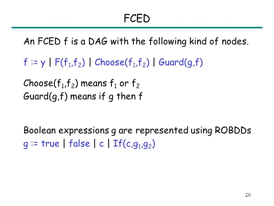 19 Problem Definition e = y | F(e 1,e 2 ) | if b then e 1 else e 2 b = c | b 1 Æ b 2 | b 1 Ç b 2 e: conditional uninterpreted function term b: boolean formula y: variable c: boolean variable Construct FCED for an expression e, given FCEDs for its subexpressions.