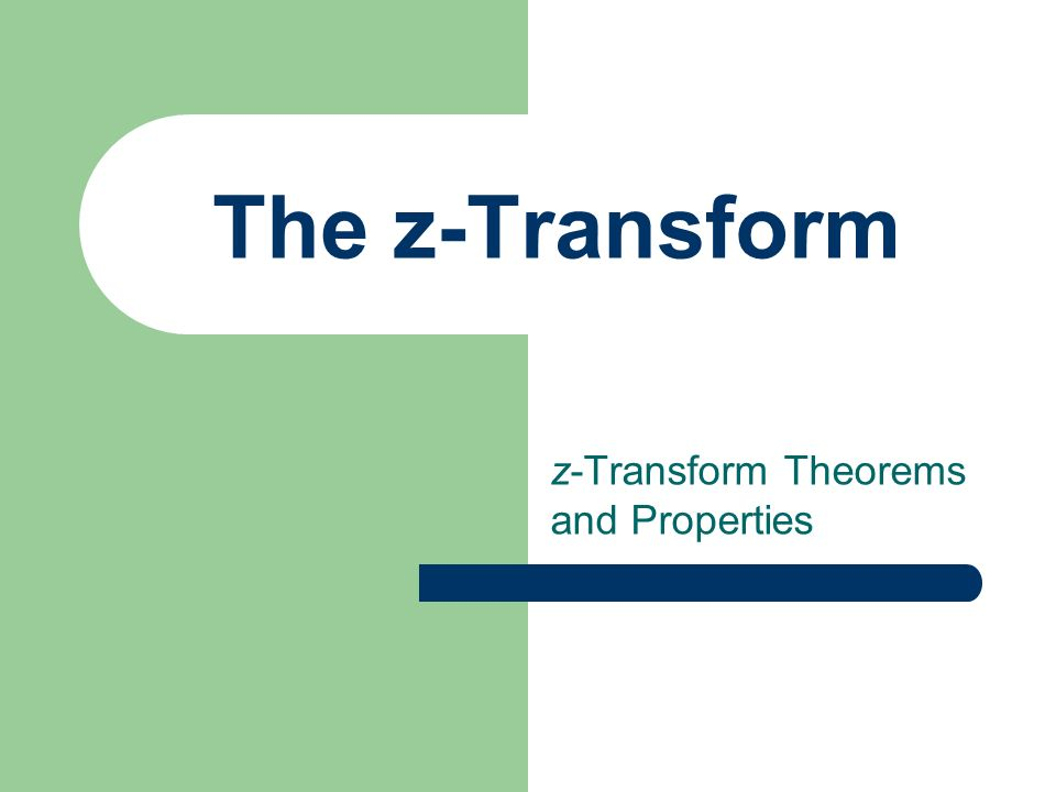 The z-Transform z-Transform Theorems and Properties