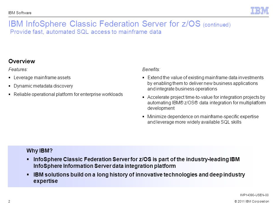 © 2011 IBM Corporation IBM Software 2 IBM InfoSphere Classic Federation Server for z/OS (continued) Provide fast, automated SQL access to mainframe da