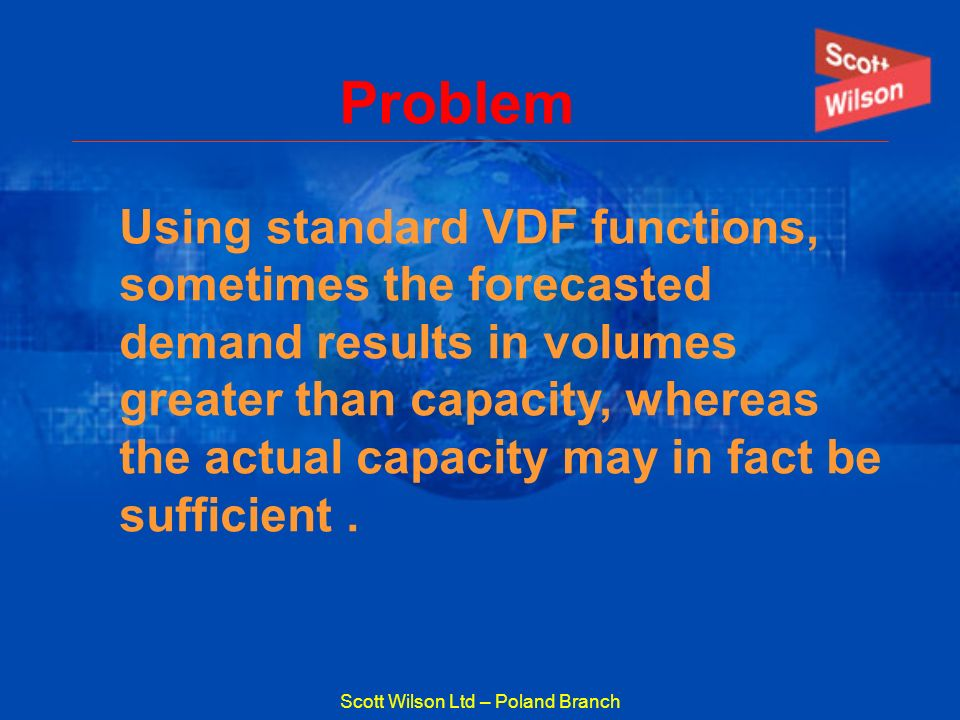 Scott Wilson Ltd – Poland Branch Problem Using standard VDF functions, sometimes the forecasted demand results in volumes greater than capacity, where