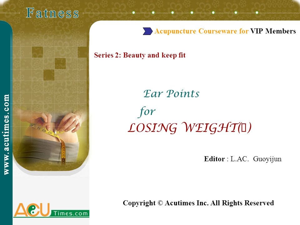 Series 2: Beauty and keep fit Ear Points for LOSING WEIGHT( ) Editor : L.AC. Guoyijun Copyright © Acutimes Inc. All Rights Reserved Acupuncture Course