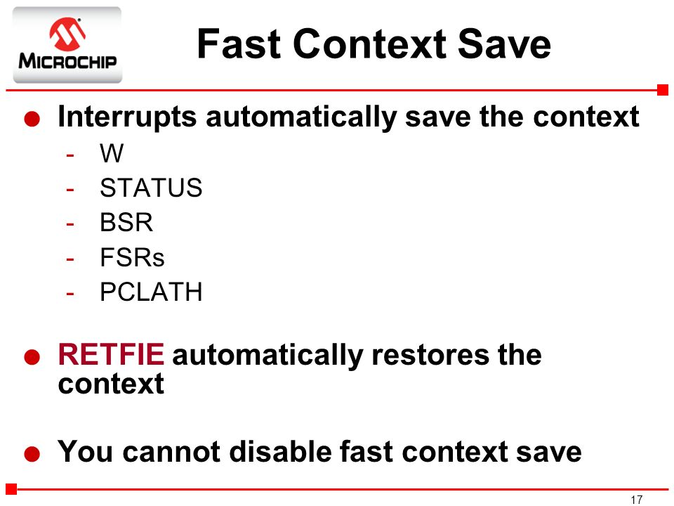 17 Fast Context Save l Interrupts automatically save the context -W -STATUS -BSR -FSRs -PCLATH l RETFIE automatically restores the context l You canno