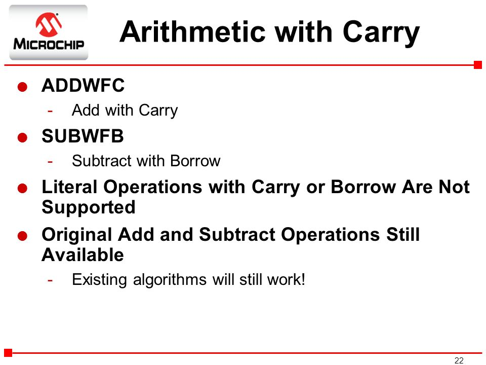 22 Arithmetic with Carry l ADDWFC -Add with Carry l SUBWFB -Subtract with Borrow l Literal Operations with Carry or Borrow Are Not Supported l Origina