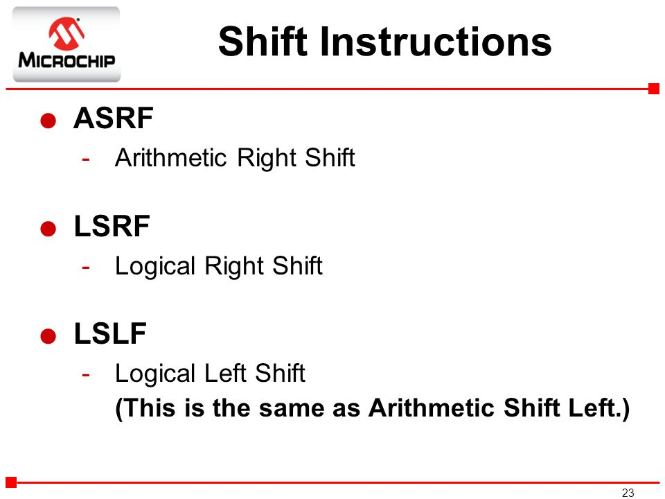23 Shift Instructions l ASRF -Arithmetic Right Shift l LSRF -Logical Right Shift l LSLF -Logical Left Shift -(This is the same as Arithmetic Shift Lef