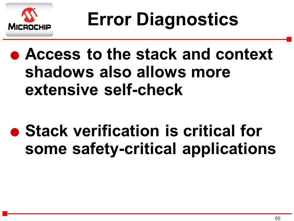 66 Error Diagnostics l Access to the stack and context shadows also allows more extensive self-check l Stack verification is critical for some safety-