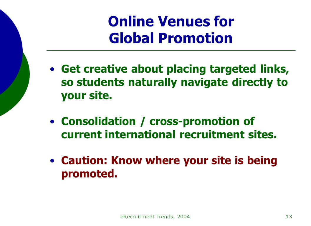 eRecruitment Trends, 200413 Online Venues for Global Promotion Get creative about placing targeted links, so students naturally navigate directly to your site.