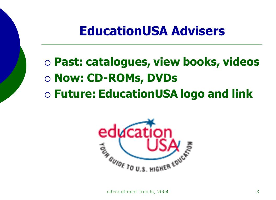 eRecruitment Trends, 20043 EducationUSA Advisers Past: catalogues, view books, videos Now: CD-ROMs, DVDs Future: EducationUSA logo and link