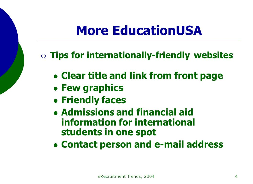 eRecruitment Trends, 20044 More EducationUSA Tips for internationally-friendly websites Clear title and link from front page Few graphics Friendly faces Admissions and financial aid information for international students in one spot Contact person and e-mail address