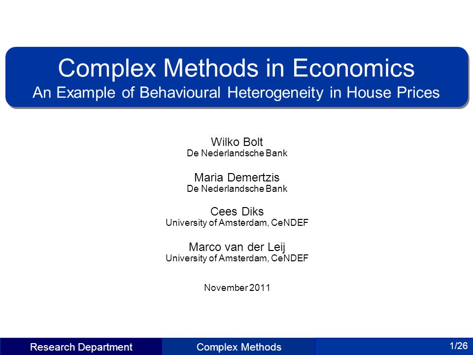 Research DepartmentComplex Methods 1/26 Wilko Bolt De Nederlandsche Bank Maria Demertzis De Nederlandsche Bank Cees Diks University of Amsterdam, CeNDEF Marco van der Leij University of Amsterdam, CeNDEF November 2011 Complex Methods in Economics An Example of Behavioural Heterogeneity in House Prices Complex Methods in Economics An Example of Behavioural Heterogeneity in House Prices Research Department