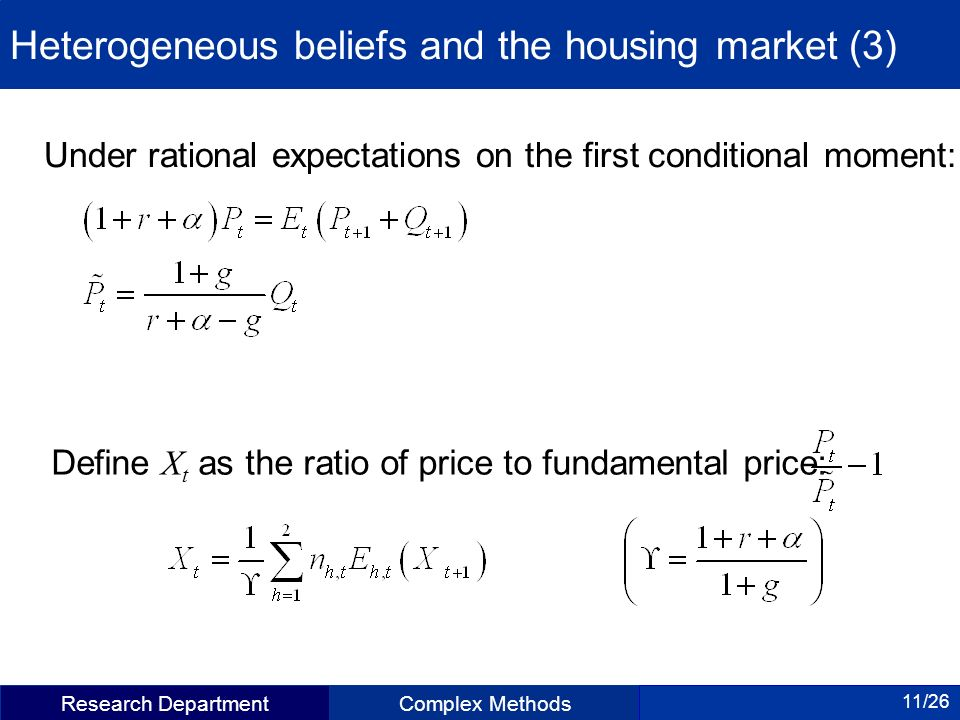 Research DepartmentComplex Methods 11/26 Heterogeneous beliefs and the housing market (3) Under rational expectations on the first conditional moment: Define X t as the ratio of price to fundamental price: