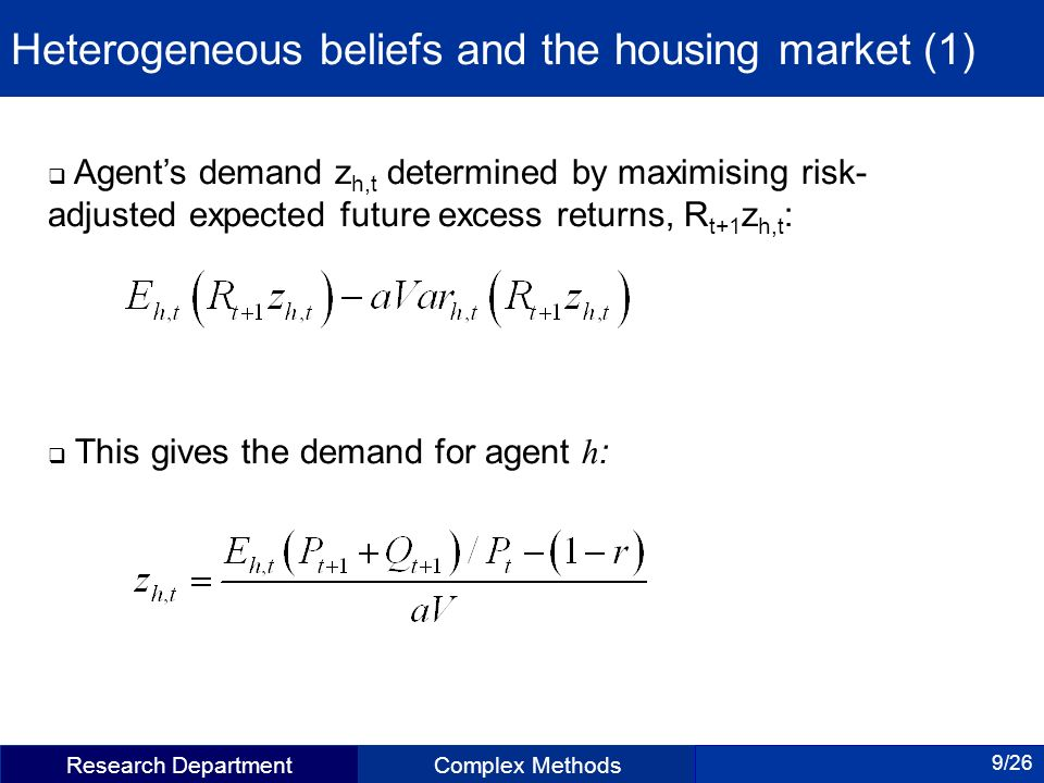 Research DepartmentComplex Methods 9/26 Heterogeneous beliefs and the housing market (1) Agents demand z h,t determined by maximising risk- adjusted expected future excess returns, R t+1 z h,t : This gives the demand for agent h :