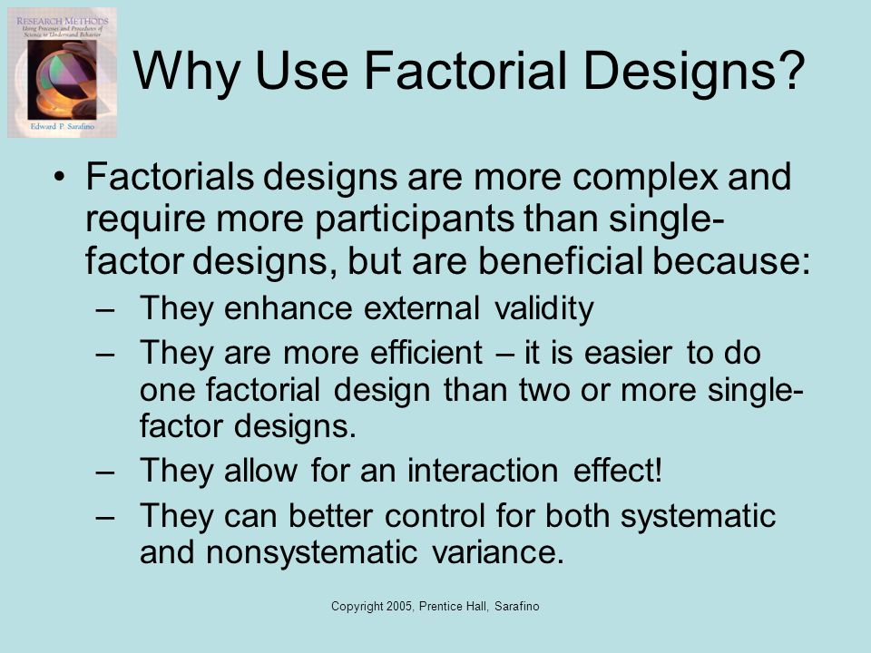 Copyright 2005, Prentice Hall, Sarafino Why Use Factorial Designs? Factorials designs are more complex and require more participants than single- fact