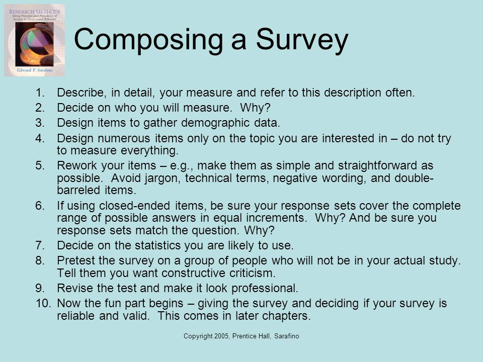 Copyright 2005, Prentice Hall, Sarafino Composing a Survey 1.Describe, in detail, your measure and refer to this description often. 2.Decide on who yo