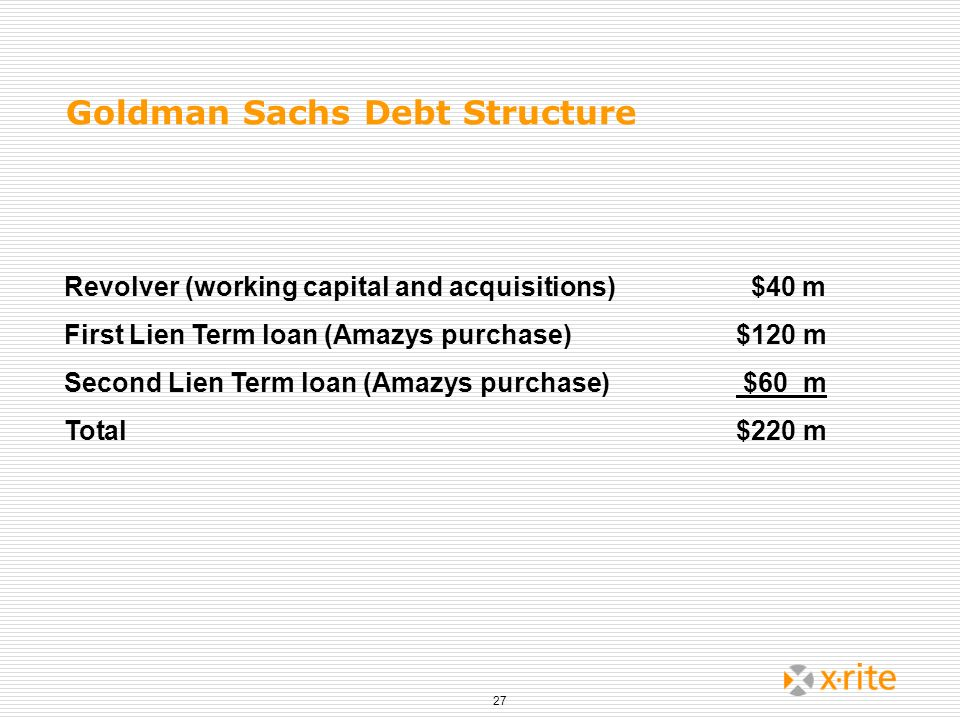 27 Goldman Sachs Debt Structure Revolver (working capital and acquisitions) $40 m First Lien Term loan (Amazys purchase)$120 m Second Lien Term loan (