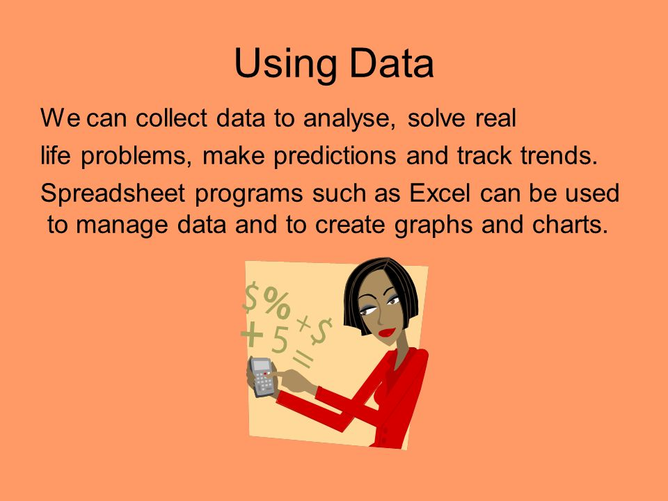 Using Data We can collect data to analyse, solve real life problems, make predictions and track trends.