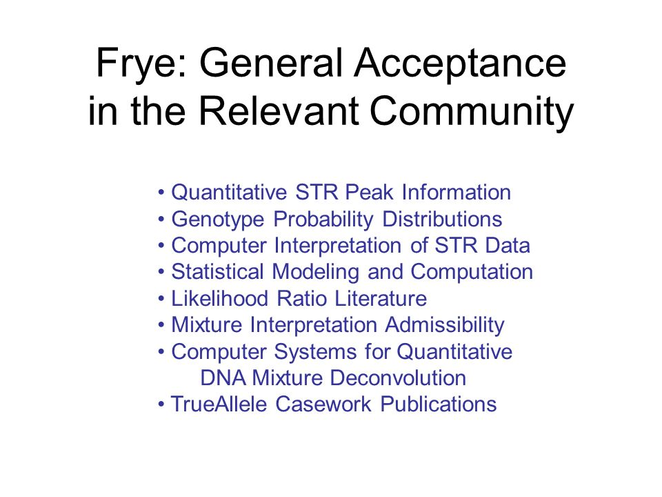 Frye: General Acceptance in the Relevant Community Quantitative STR Peak Information Genotype Probability Distributions Computer Interpretation of STR Data Statistical Modeling and Computation Likelihood Ratio Literature Mixture Interpretation Admissibility Computer Systems for Quantitative DNA Mixture Deconvolution TrueAllele Casework Publications