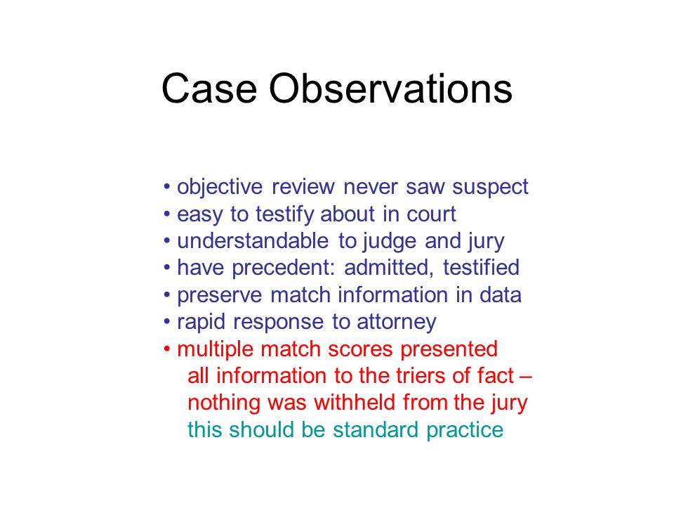 Case Observations objective review never saw suspect easy to testify about in court understandable to judge and jury have precedent: admitted, testified preserve match information in data rapid response to attorney multiple match scores presented all information to the triers of fact – nothing was withheld from the jury this should be standard practice