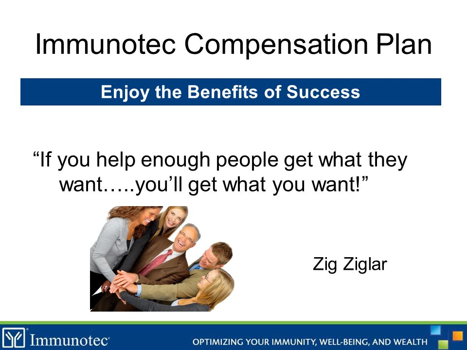 Immunotec Compensation Plan If you help enough people get what they want…..youll get what you want! Zig Ziglar Enjoy the Benefits of Success