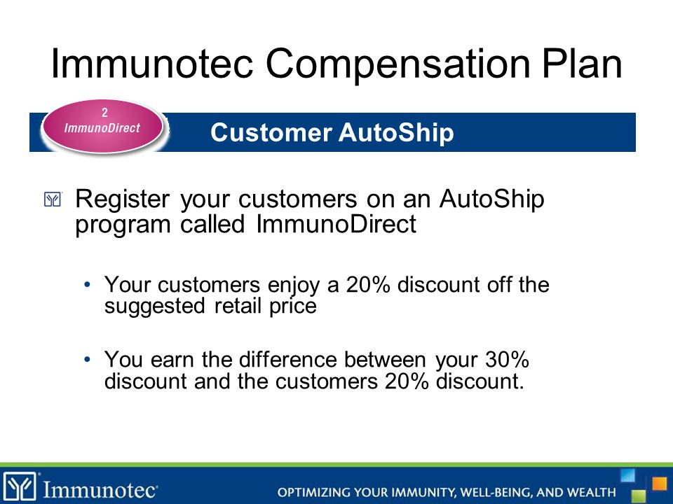 Immunotec Compensation Plan Register your customers on an AutoShip program called ImmunoDirect Your customers enjoy a 20% discount off the suggested r