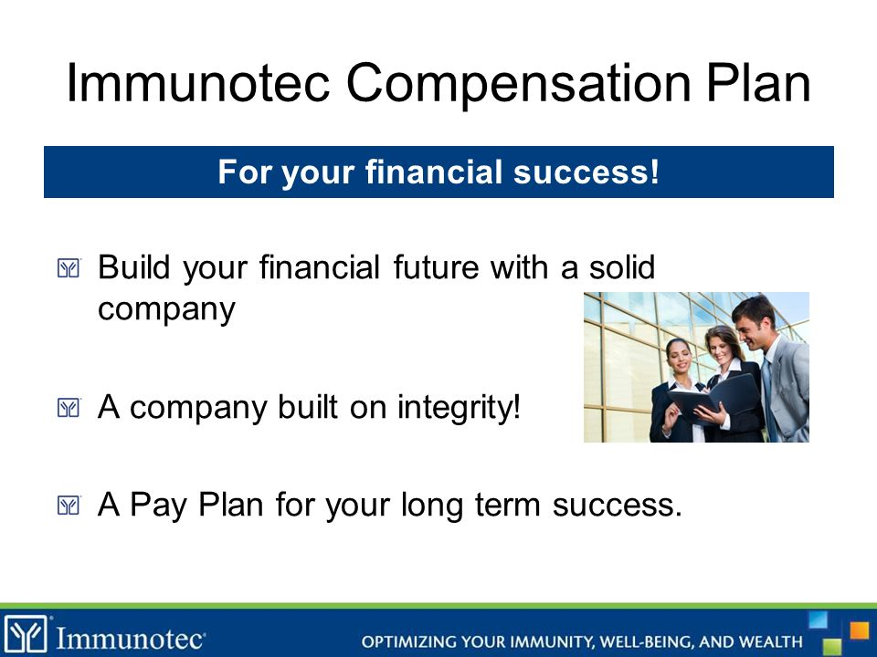 Immunotec Compensation Plan Build your financial future with a solid company A company built on integrity! A Pay Plan for your long term success. For