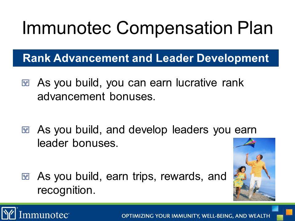 Immunotec Compensation Plan As you build, you can earn lucrative rank advancement bonuses. As you build, and develop leaders you earn leader bonuses.