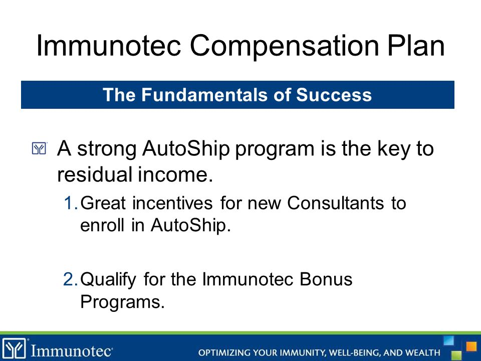 Immunotec Compensation Plan A strong AutoShip program is the key to residual income. 1.Great incentives for new Consultants to enroll in AutoShip. 2.Q
