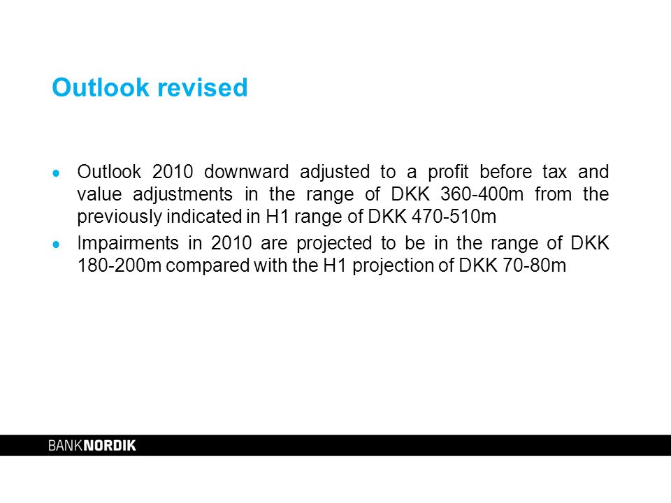 Outlook revised Outlook 2010 downward adjusted to a profit before tax and value adjustments in the range of DKK 360-400m from the previously indicated in H1 range of DKK 470-510m Impairments in 2010 are projected to be in the range of DKK 180-200m compared with the H1 projection of DKK 70-80m