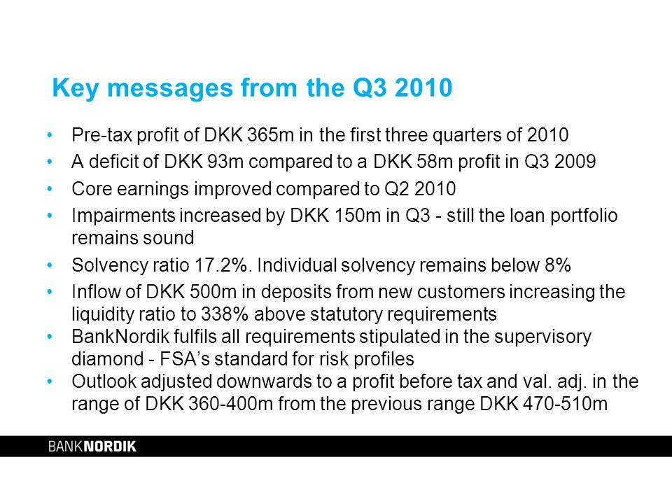 Key messages from the Q3 2010 Pre-tax profit of DKK 365m in the first three quarters of 2010 A deficit of DKK 93m compared to a DKK 58m profit in Q3 2009 Core earnings improved compared to Q2 2010 Impairments increased by DKK 150m in Q3 - still the loan portfolio remains sound Solvency ratio 17.2%.